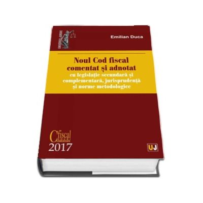 Noul Cod fiscal comentat si adnotat cu legislatie secundara si complementara, jurisprudenta si norme metodologice - 2017 (Emilian Duca)