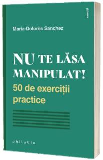 Nu te lasa manipulat! 50 de exercitii practice