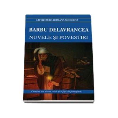 Nuvele si povestiri - Barbu Delavrancea. Contine, un dosar critic si o fisa de portofoliu (Editia 2018)