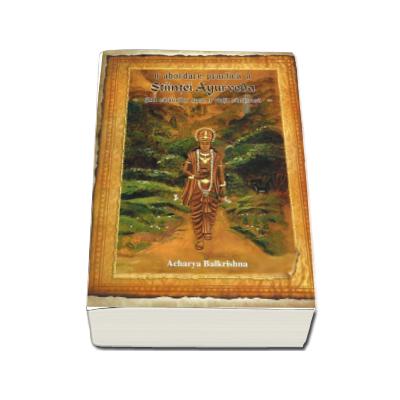 O abordare practica a Stiintei Ayurveda. Ghid calauzitor spre o viata sanatoasa - Acharya Balkrishna