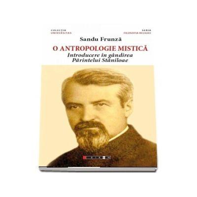 O antropologie mistica. Introducere in gandirea Parintelui Staniloae - Sandu Frunza