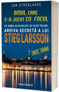 Omul care s-a jucat cu focul. Pe urmele asasinilor lui Olof Palme: Arhiva secreta a lui STIEG LARSSON
