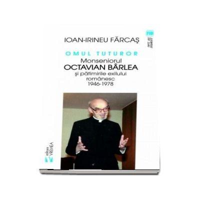 Omul tuturor. Monseniorul Octavian Barlea si patimirile exilului romanesc 1946-1978 - Ion-Irineu Farcas