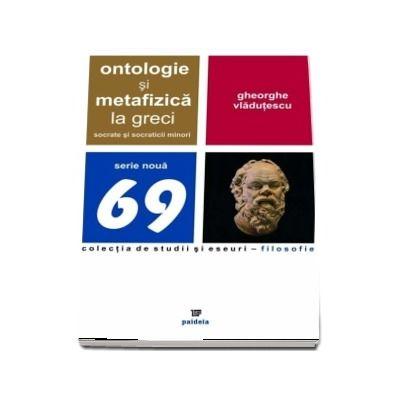 Ontologie si metafizica la greci. Socrate si socraticii minori - Gheorghe Vladutescu