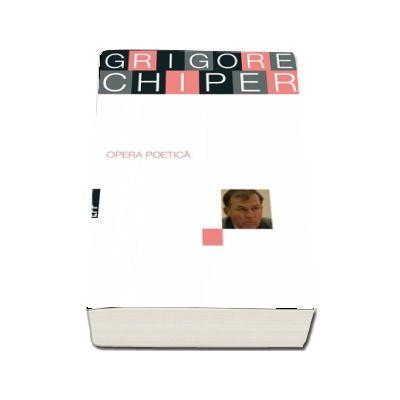 Opera poetică. Grigore Chiper