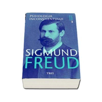 Opere esentiale. Psihologia inconstientului, volumul 3 - Sigmund Freud (Editie 2017)
