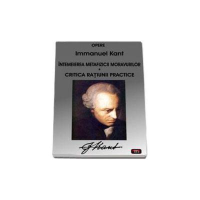 Opere - Intemeierea metafizicii moravurilor. Critica ratiunii practice (Kant)