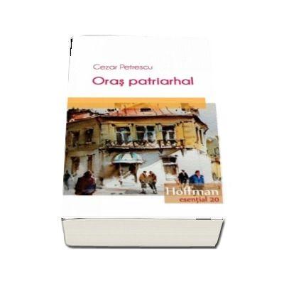 Oras patriarhal - Cezar Petrescu (Colectia Hoffman esential 20)