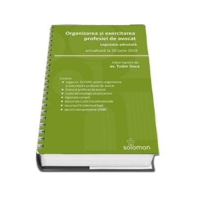 Organizarea si exercitarea profesiei de avocat. Actualizat la 10 iunie 2019