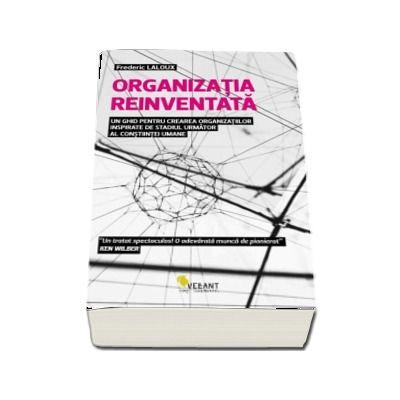 Organizatia reinventata - Un ghid pentru crearea organizatiilor inspirate de stadiul urmator al constiintei umane