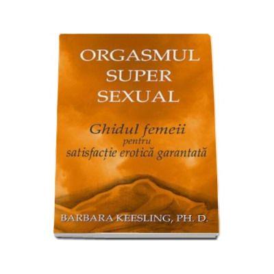 Orgasmul super sexual. Ghidul femeii pentru satisfactie erotica garantata