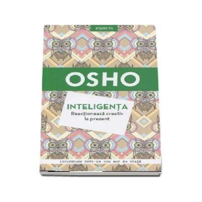 Osho - Inteligenta. Reactioneaza creativ la prezent. Incursiune intr-un nou mod de viata (Editie 2018)