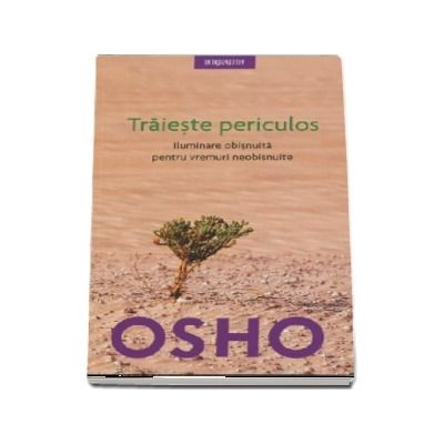 Osho - Traieste periculos. Iluminare obisnuita pentru vremuri neobisnuite (Editie 2018)