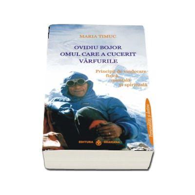 Ovidiu Bojor, Omul care a cucerit varfurile. Principii de vindecare fizica, mentala si spirituala - Maria Timuc