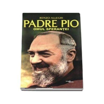 Padre Pio. Omul sperantei