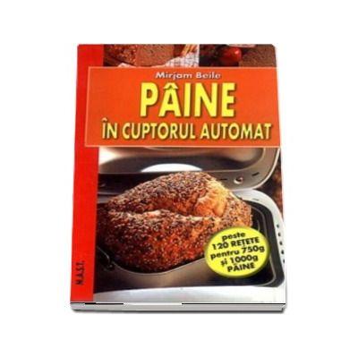 Paine in cuptorul automat - Peste 120 de retete pentru 750g si 1000g paine