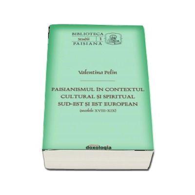 Paisianismul in contextul cultural si spiritual sud-est si est european (secolele XVIII-XIX) - Valentina Pelin