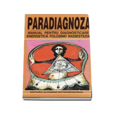 Paradiagnoza. Manual pentru diagnosticarea energetica folosind radiestezia
