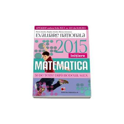 Evaluare nationala 2015 Matematica - Initiere. 50 de teste dupa modelul M.E.N.