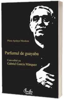 Parfumul de guayaba. Convorbiri cu Gabriel Garcia Márquez
