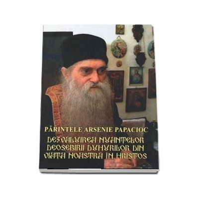 Parintele Arsenie Papacioc. Dezvaluirea nuantelor deosebirii duhurilor din viata noastra in Hristos