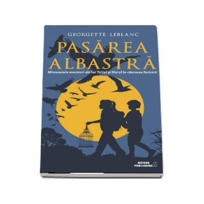 PASAREA ALBASTRA - Minunatele aventuri ale lui Tyltyl si Mytyl in cautarea fericirii