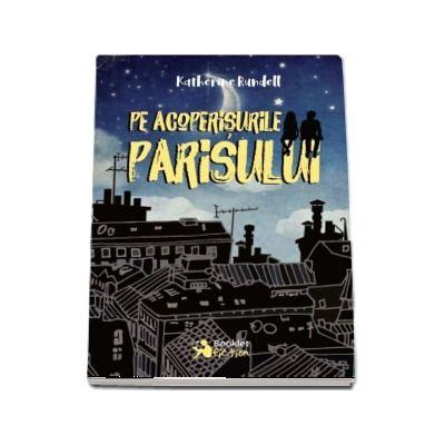 Pe acoperisurile Parisului - Katherine Rundell