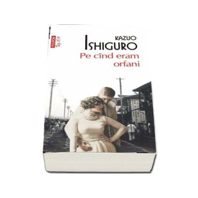 Pe cind eram orfani - Kazuo Ishiguro (Editie de buzunar Top 10)