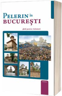 Pelerin in Bucuresti. Ghid pentru vizitatori