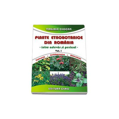 Plante etnobotanice din Romania. Intre adevar si pericol - Volumul I. Calmante. Antidepresive. Stimulente