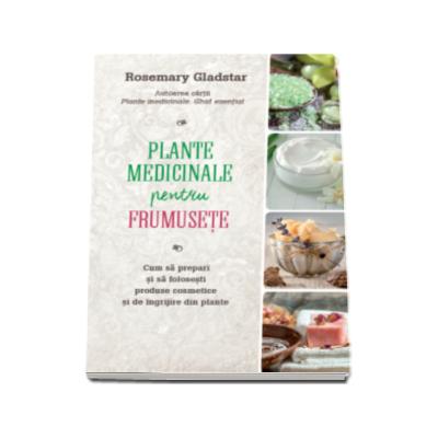 Plante medicinale pentru frumusete - Cum sa prepari si sa folosesti produse cosmetice si de ingrijire din plante
