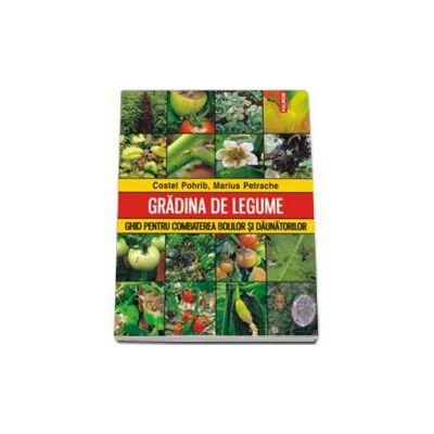 Gradina de legume. Ghid pentru combaterea bolilor si daunatorilor - Costel Pohrib