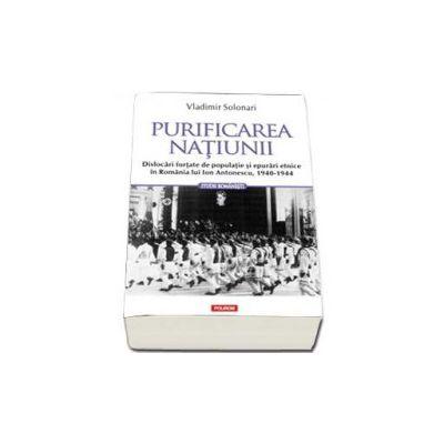 Purificarea natiunii. Dislocari fortate de populatie si epurari etnice in Romania lui Ion Antonescu, 1940-1944 - Solonari Vladimir