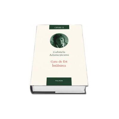 Opere II. Gara de Est. Intilnirea. Editie Cartonata