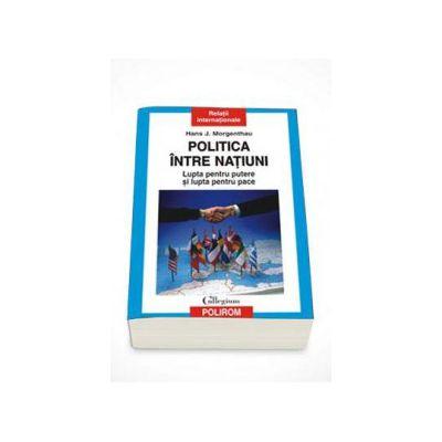 Politica intre natiuni. Lupta pentru putere si lupta pentru pace - Prefata de Andrei Miroiu (Editie Paperback)