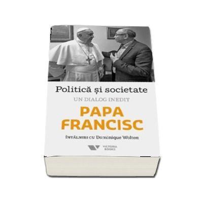 Politica si societate. Un dialog inedit - Papa Francisc intalniri cu Dominique Wolton