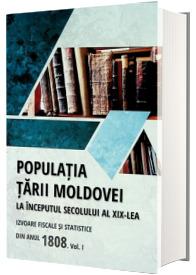 Populatia Tarii Moldovei la inceputul secolului al XIX-lea. Izvoare fiscale si statistice din anul 1808. Volumul I
