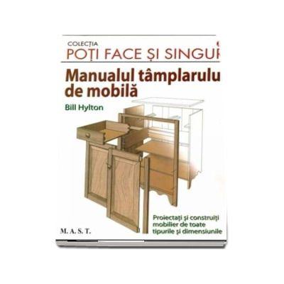 Poti face si singur - Manualul tamplarului de mobila. Proiectati si construiti mobilier de toate tipurile si dimensiunile