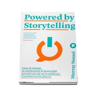 Powered by Storytelling. Cum sa extragi, sa construiesti si sa prezinti povesti care iti vor transforma comunicarea in afaceri