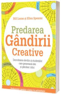 Predarea gandirii creative. Dezvoltarea elevilor si studentilor care genereaza idei si gandesc critic