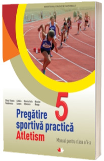Pregatirea sportiva practica. Atletism. Manual pentru clasa a V-a