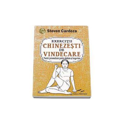Exercitii Chinezesti de Vindecare. Practici personalizate pentru sanatate si longevitate - Steven Cardoza