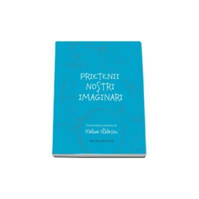 Prietenii nostri imaginari - Volum initiat si coordonat de Nadine Vladescu