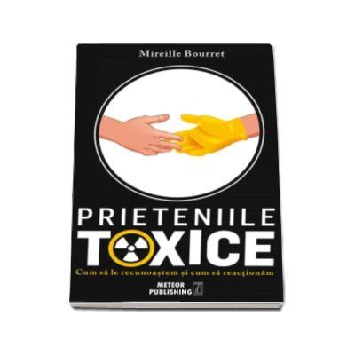 Prieteniile toxice - Cum sa le recunoastem si cum sa actionam (Mireille Bourret)