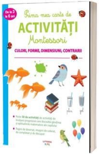 Prima mea carte de activitati Montessori. Culori, forme, dimensiuni, contrarii (de la 3 la 6 ani)