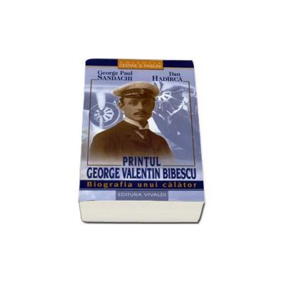Printul George Valentin Bibescu. Biografia unui calator - George Paul Sandachi