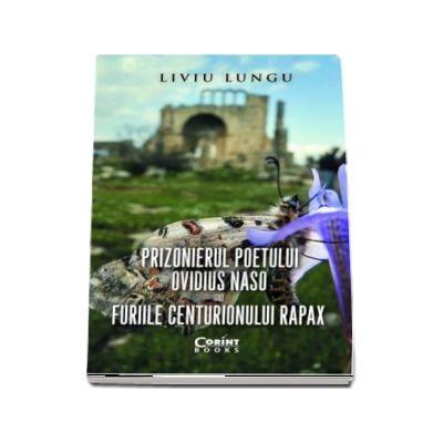Prizonierul poetului Ovidius Naso sau Furiile centurionului Rapax - Liviu Lungu