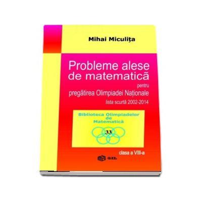 Probleme alese de matematica pentru pregatirea Olimpiadei Nationale lista scurta 2002-2014, pentru clasa a VIII-a (Biblioteca Olimpiadelor de Matematica)