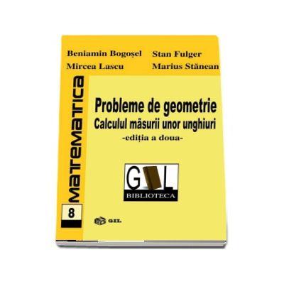 Probleme de geometrie. Calculul masurii unor unghiuri  - Editia a doua (Beniamin Bogosel)
