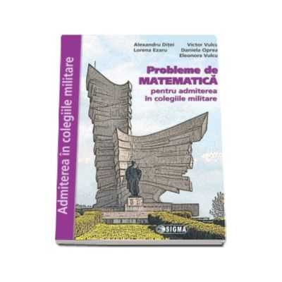 Probleme de Matematica, pentru admiterea in colegiile militare - Lorena Ezaru